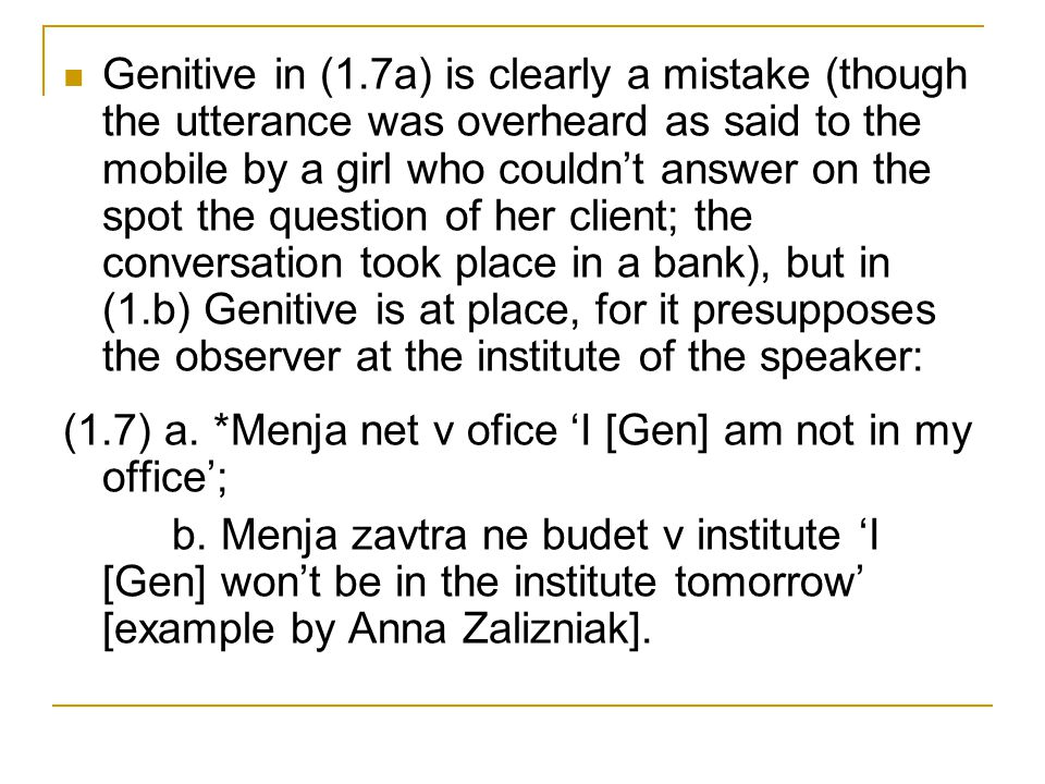 Genitive in (1.7a) is clearly a mistake (though the utterance was overheard as said to the mobile by a girl who couldn't answer on the spot the question of her client; the conversation took place in a bank), but in (1.b) Genitive is at place, for it presupposes the observer at the institute of the speaker: (1.7) a.