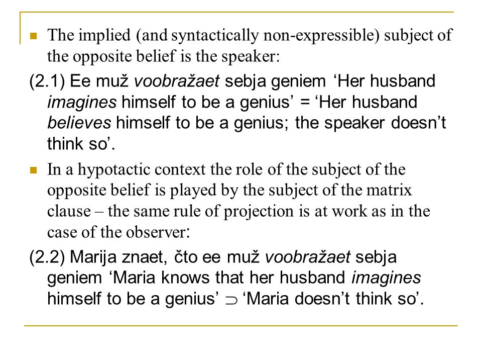 The implied (and syntactically non-expressible) subject of the opposite belief is the speaker: (2.1) Ee muž voobražaet sebja geniem 'Her husband imagines himself to be a genius' = 'Her husband believes himself to be a genius; the speaker doesn't think so'.