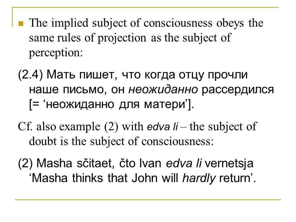 The implied subject of consciousness obeys the same rules of projection as the subject of perception: (2.4) Мать пишет, что когда отцу прочли наше письмо, он неожиданно рассердился [= 'неожиданно для матери'].
