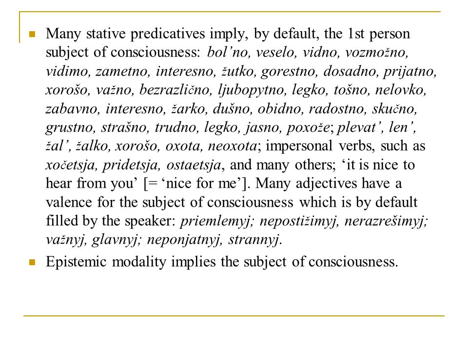 Many stative predicatives imply, by default, the 1st person subject of consciousness: bol'no, veselo, vidno, vozmo ž no, vidimo, zametno, interesno, ž utko, gorestno, dosadno, prijatno, xorošo, va ž no, bezrazli č no, ljubopytno, legko, tošno, nelovko, zabavno, interesno, ž arko, dušno, obidno, radostno, sku č no, grustno, strašno, trudno, legko, jasno, poxo ž e; plevat', len', ž al', ž alko, xorošo, oxota, neoxota; impersonal verbs, such as xo č etsja, pridetsja, ostaetsja, and many others; 'it is nice to hear from you' [= 'nice for me'].