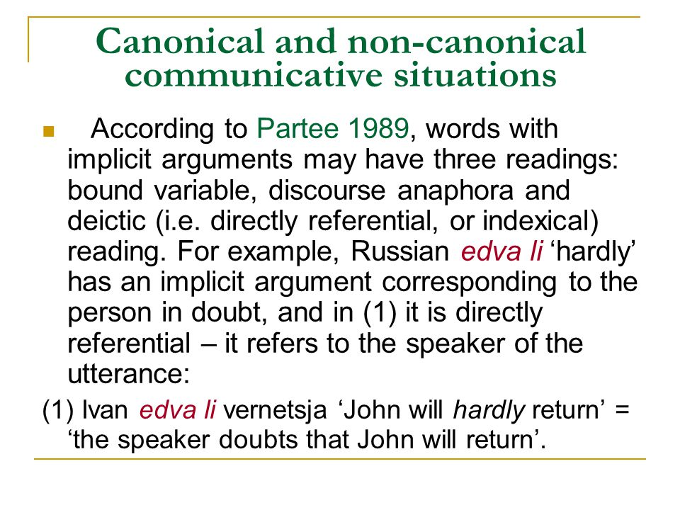 Canonical and non-canonical communicative situations According to Partee 1989, words with implicit arguments may have three readings: bound variable, discourse anaphora and deictic (i.e.