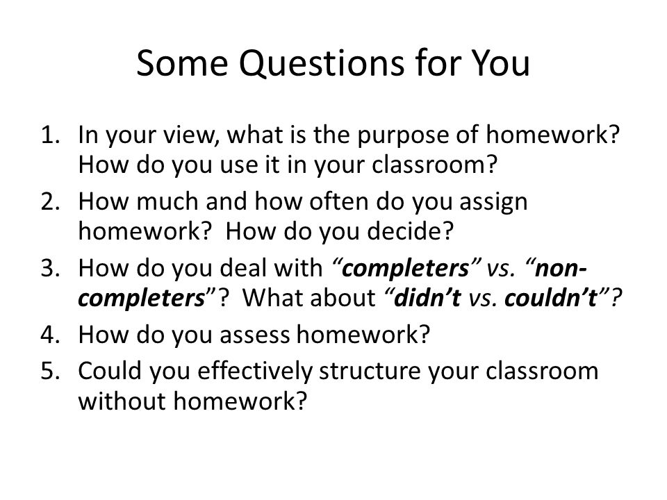Some Questions for You 1.In your view, what is the purpose of homework.