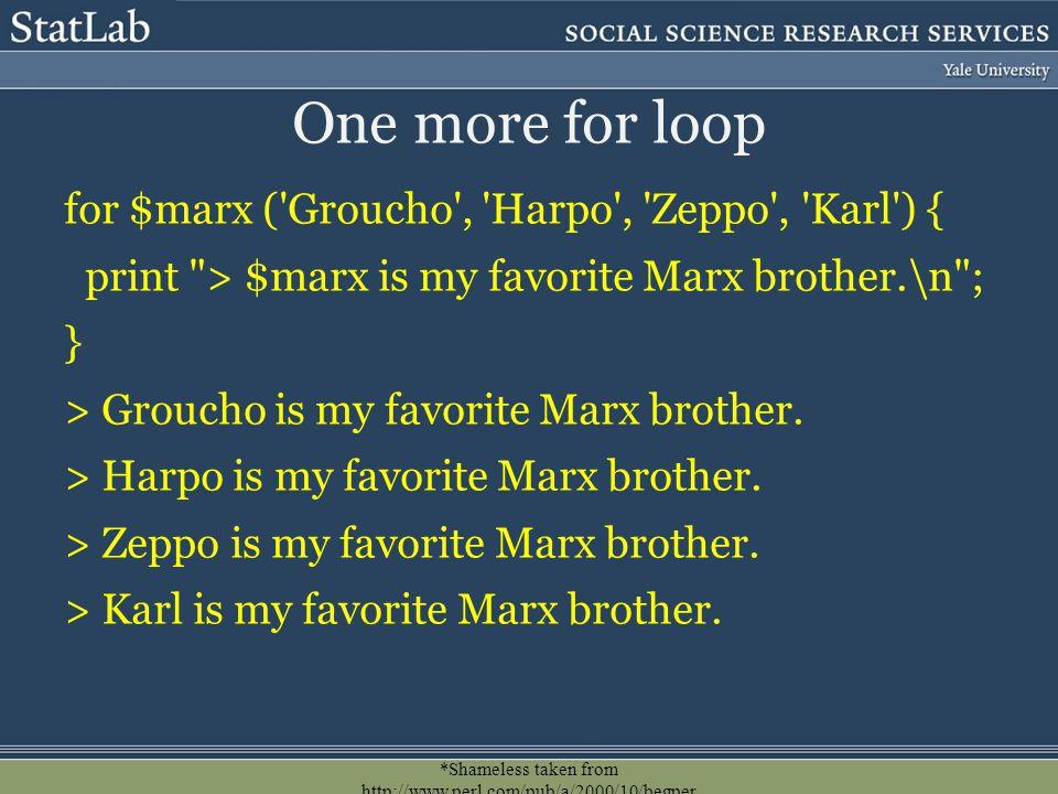 *Shameless taken from http://www.perl.com/pub/a/2000/10/begper l1.html. One more for loop for $marx ('Groucho', 'Harpo', 'Zeppo', 'Karl') { print