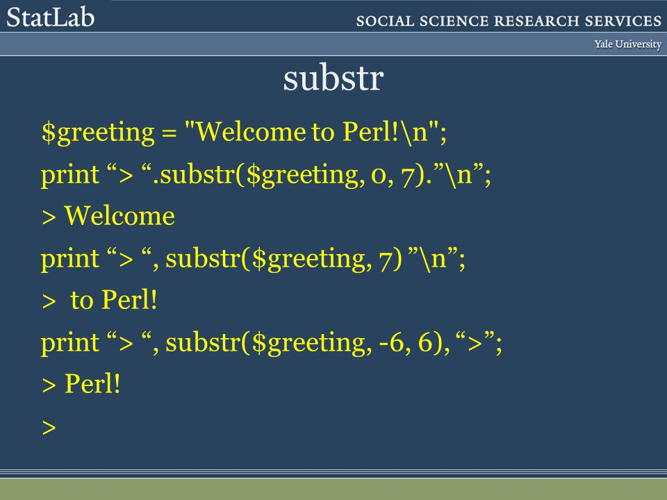 substr $greeting = Welcome to Perl!\n ; print > .substr($greeting, 0, 7). \n ; > Welcome print > , substr($greeting, 7) \n ; > to Perl.