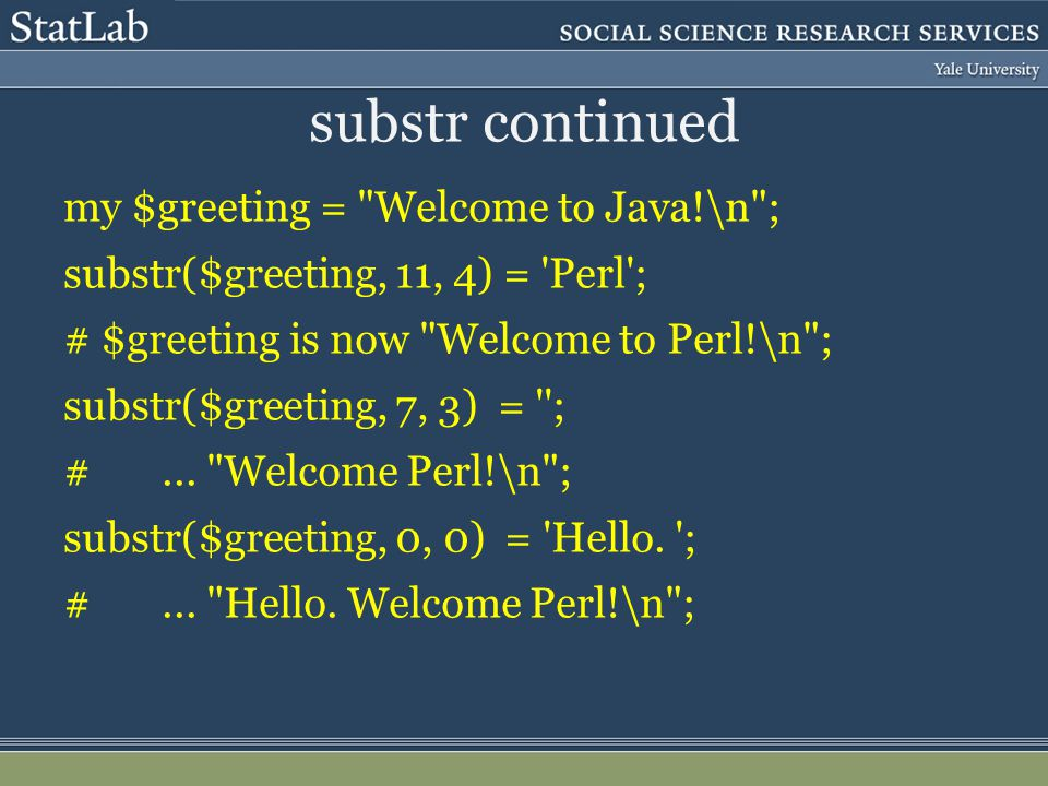 substr continued my $greeting = Welcome to Java!\n ; substr($greeting, 11, 4) = Perl ; # $greeting is now Welcome to Perl!\n ; substr($greeting, 7, 3) = ; #...