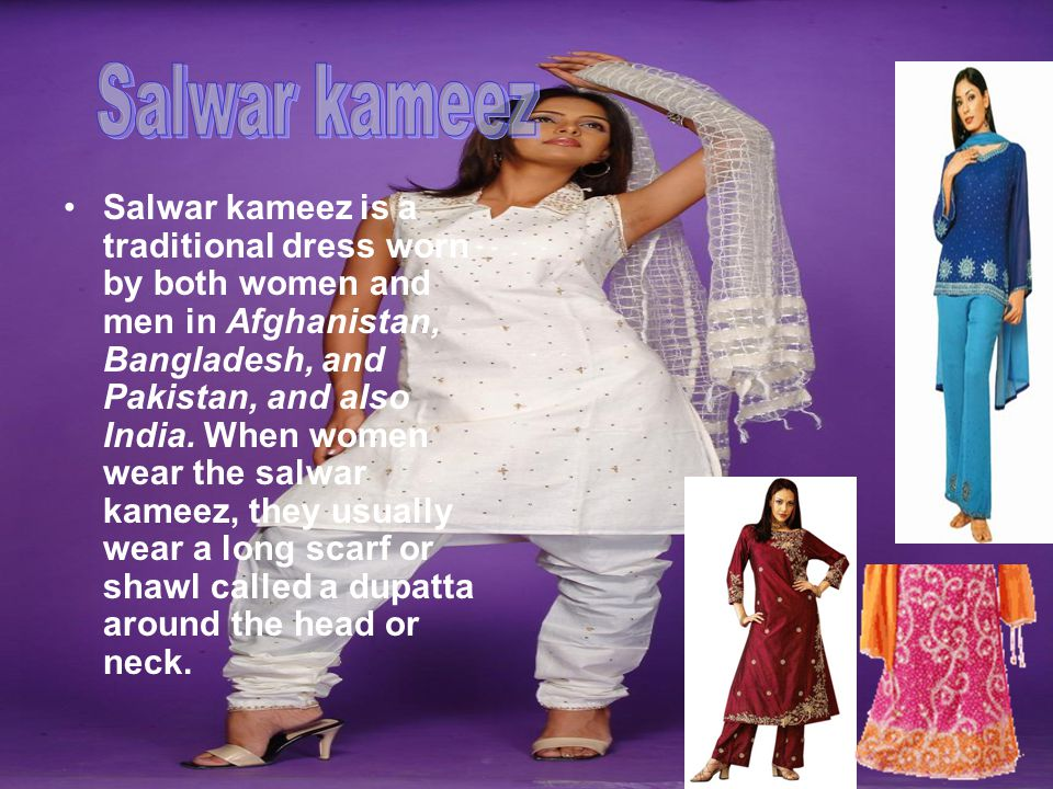 Salwar kameez is a traditional dress worn by both women and men in Afghanistan, Bangladesh, and Pakistan, and also India. When women wear the salwar k