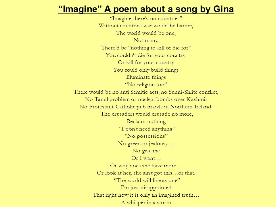 """Imagine"" A poem about a song by Gina ""Imagine there's no countries"" Without countries war would be harder, The world would be one, Not many. There'd"
