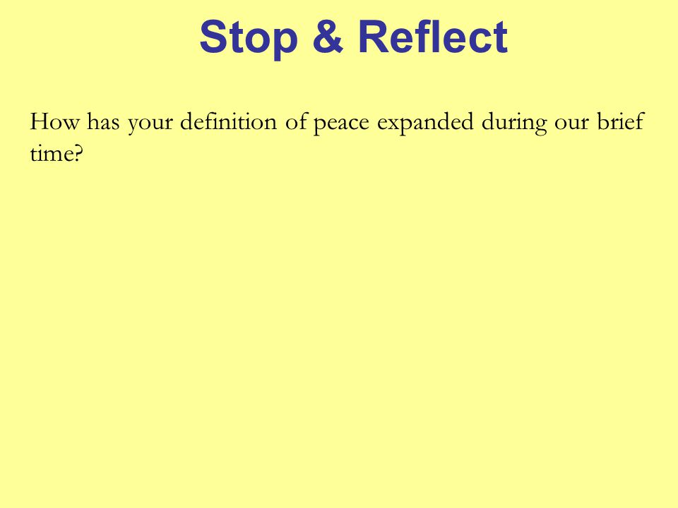 Stop & Reflect How has your definition of peace expanded during our brief time?
