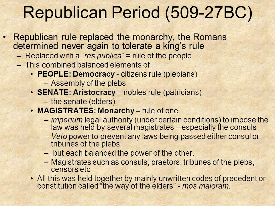 """Republican Period (509-27BC) Republican rule replaced the monarchy, the Romans determined never again to tolerate a king's rule –Replaced with a """"res"""