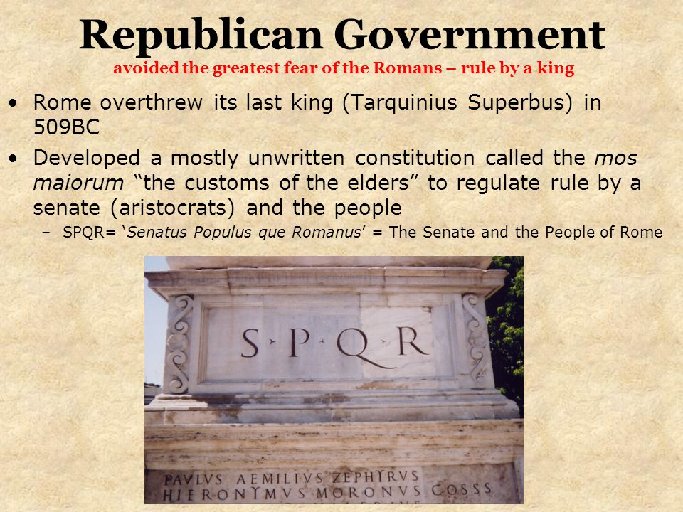Republican Government avoided the greatest fear of the Romans – rule by a king Rome overthrew its last king (Tarquinius Superbus) in 509BC Developed a