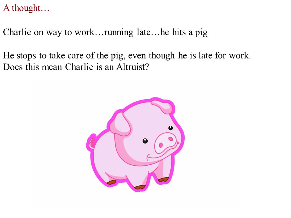 A thought… Charlie on way to work…running late…he hits a pig He stops to take care of the pig, even though he is late for work.