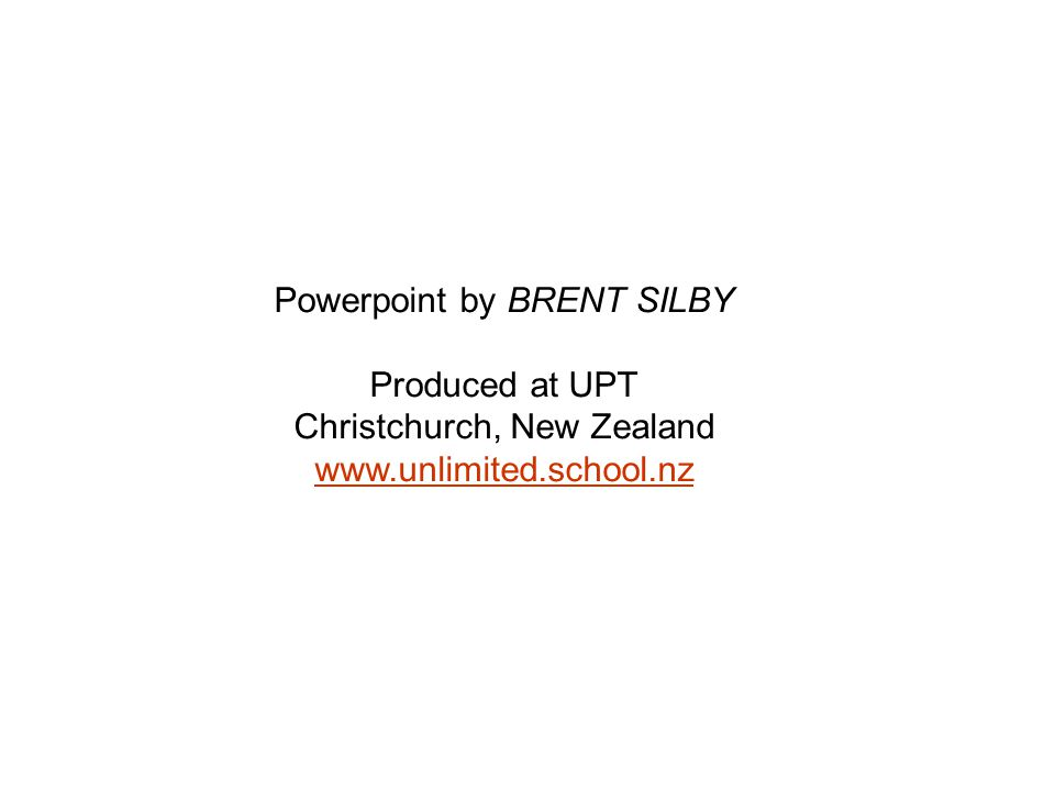 Powerpoint by BRENT SILBY Produced at UPT Christchurch, New Zealand www.unlimited.school.nz www.unlimited.school.nz