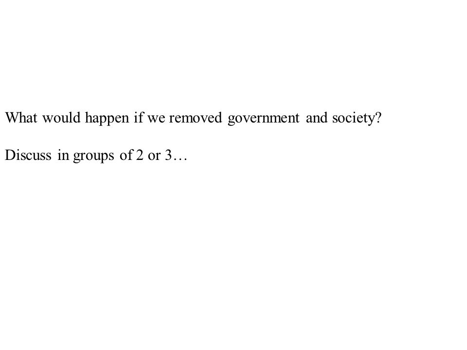 What would happen if we removed government and society? Discuss in groups of 2 or 3…