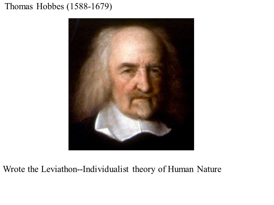 Thomas Hobbes (1588-1679) Wrote the Leviathon--Individualist theory of Human Nature