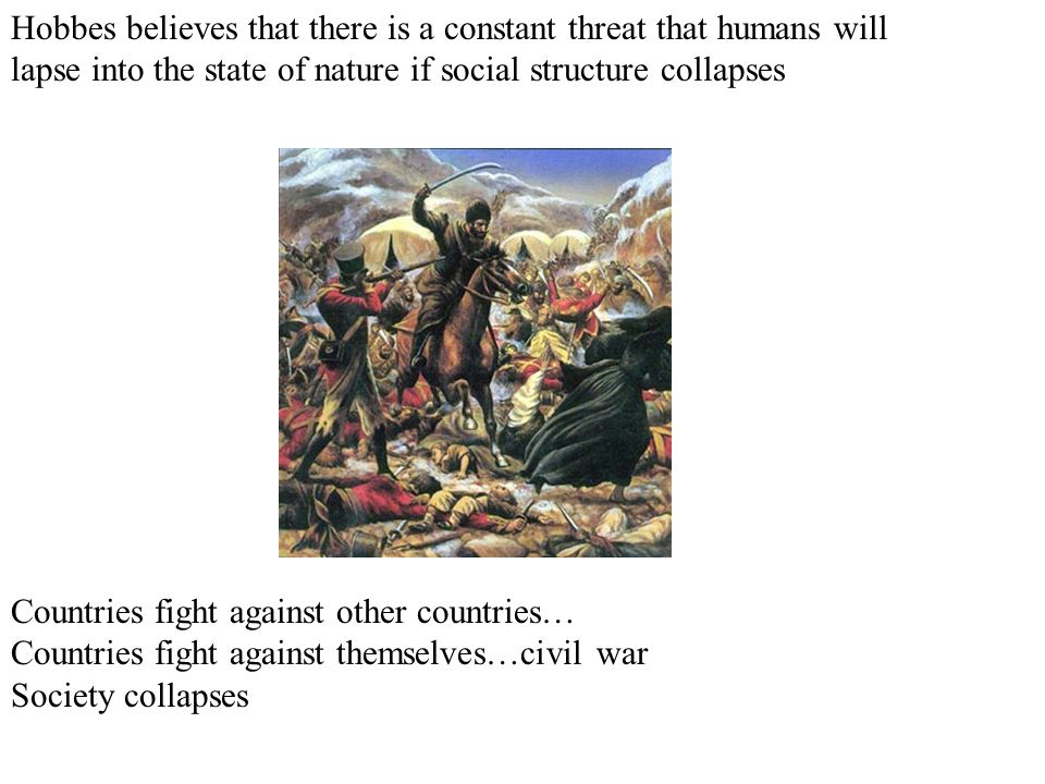 Hobbes believes that there is a constant threat that humans will lapse into the state of nature if social structure collapses Countries fight against other countries… Countries fight against themselves…civil war Society collapses