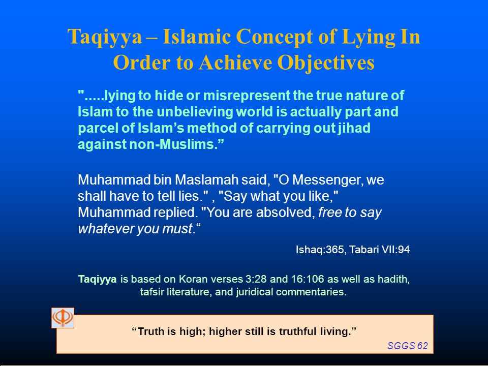 Taqiyya – Islamic Concept of Lying In Order to Achieve Objectives .....lying to hide or misrepresent the true nature of Islam to the unbelieving world is actually part and parcel of Islam's method of carrying out jihad against non-Muslims. Muhammad bin Maslamah said, O Messenger, we shall have to tell lies. , Say what you like, Muhammad replied.