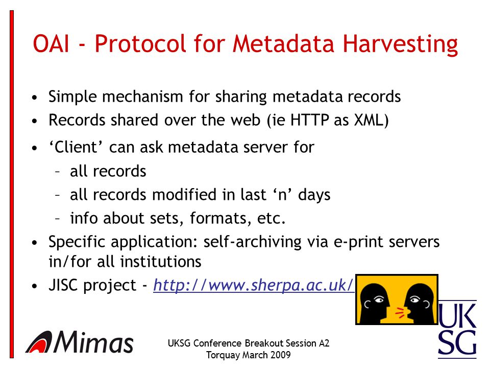 UKSG Conference Breakout Session A2 Torquay March 2009 OAI - Protocol for Metadata Harvesting Simple mechanism for sharing metadata records Records shared over the web (ie HTTP as XML) 'Client' can ask metadata server for –all records –all records modified in last 'n' days –info about sets, formats, etc.