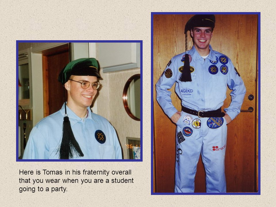 Here is Tomas in his fraternity overall that you wear when you are a student going to a party.