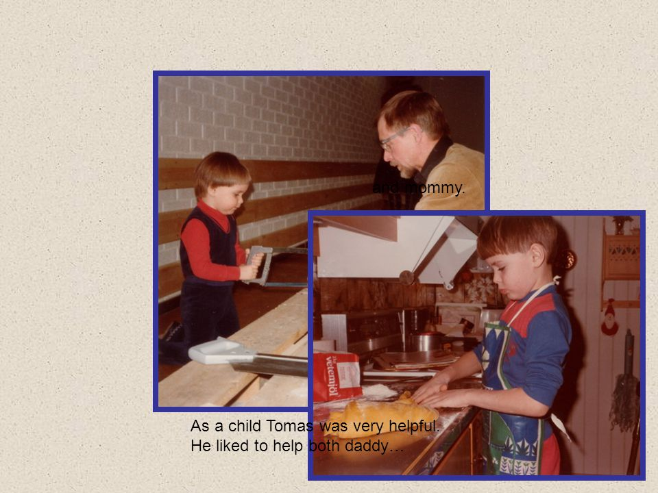 and mommy. As a child Tomas was very helpful. He liked to help both daddy…
