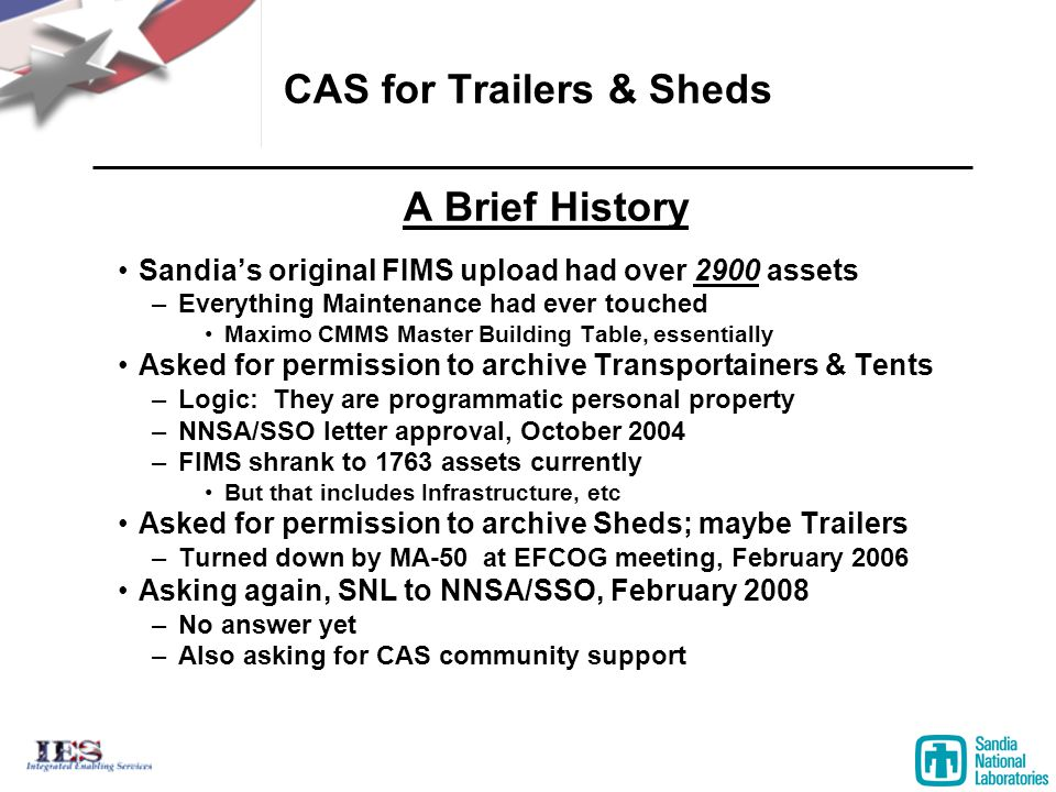 CAS for Trailers & Sheds A Brief History Sandia's original FIMS upload had over 2900 assets –Everything Maintenance had ever touched Maximo CMMS Master Building Table, essentially Asked for permission to archive Transportainers & Tents –Logic: They are programmatic personal property –NNSA/SSO letter approval, October 2004 –FIMS shrank to 1763 assets currently But that includes Infrastructure, etc Asked for permission to archive Sheds; maybe Trailers –Turned down by MA-50 at EFCOG meeting, February 2006 Asking again, SNL to NNSA/SSO, February 2008 –No answer yet –Also asking for CAS community support