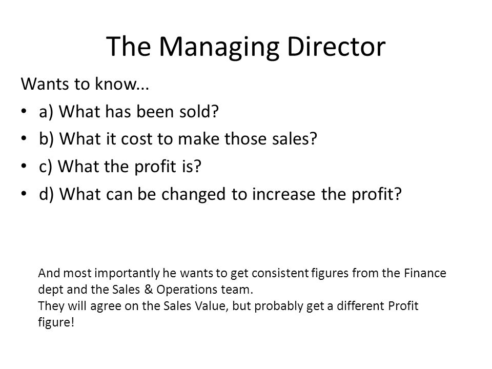 The Managing Director Wants to know... a) What has been sold? b) What it cost to make those sales? c) What the profit is? d) What can be changed to in