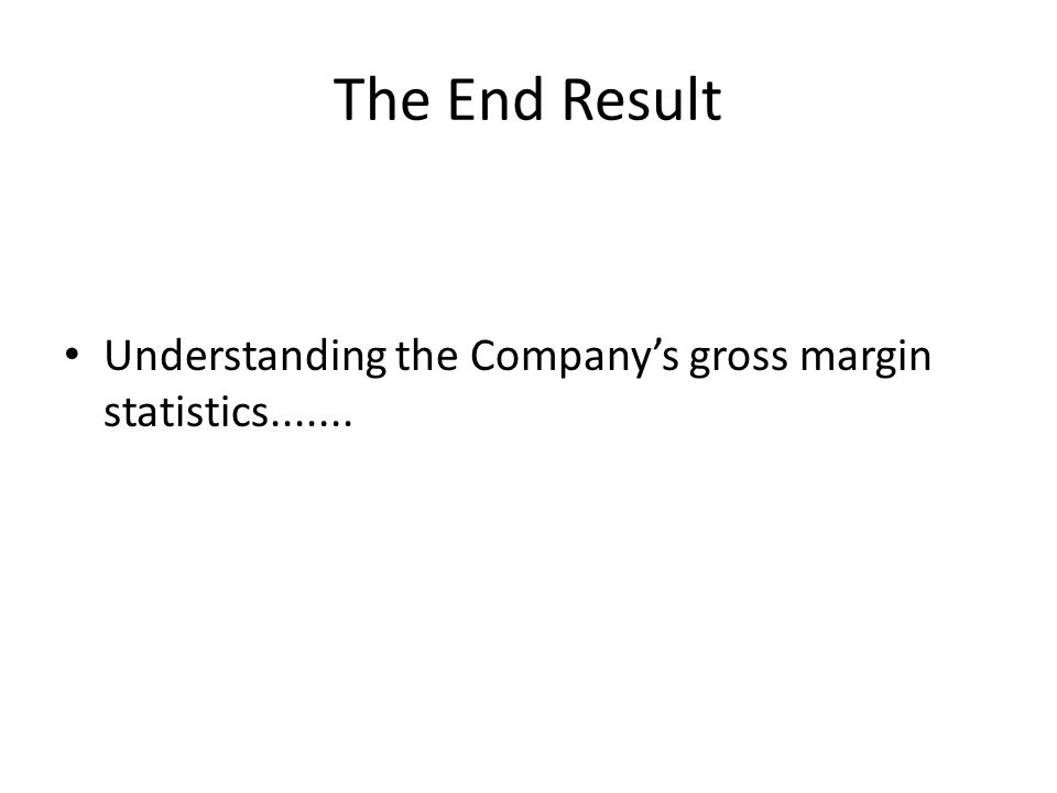 The End Result Understanding the Company's gross margin statistics.......