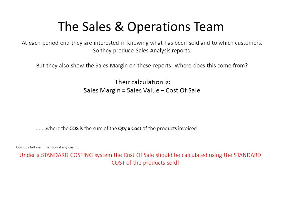 The Sales & Operations Team Obvious but we'll mention it anyway...... Under a STANDARD COSTING system the Cost Of Sale should be calculated using the