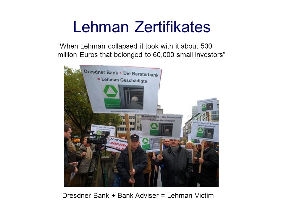 Lehman Zertifikates When Lehman collapsed it took with it about 500 million Euros that belonged to 60,000 small investors Dresdner Bank + Bank Adviser = Lehman Victim