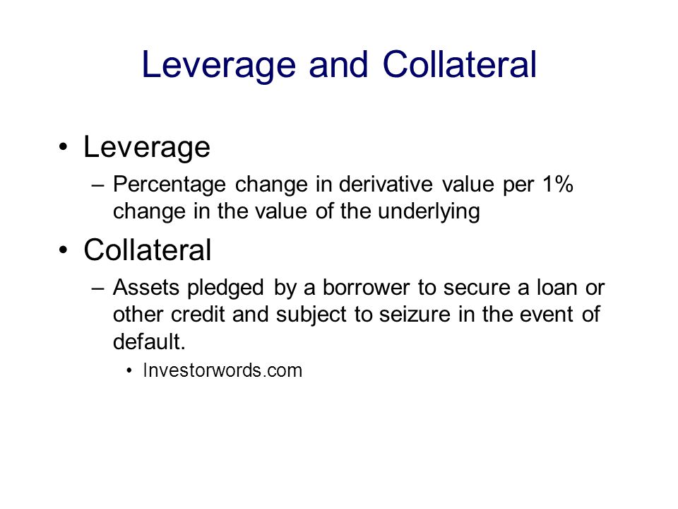 Leverage and Collateral Leverage –Percentage change in derivative value per 1% change in the value of the underlying Collateral –Assets pledged by a borrower to secure a loan or other credit and subject to seizure in the event of default.