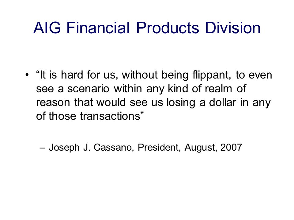 AIG Financial Products Division It is hard for us, without being flippant, to even see a scenario within any kind of realm of reason that would see us losing a dollar in any of those transactions –Joseph J.