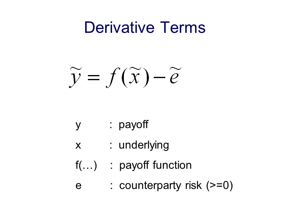 Derivative Terms y : payoff x : underlying f(…) : payoff function e : counterparty risk (>=0)