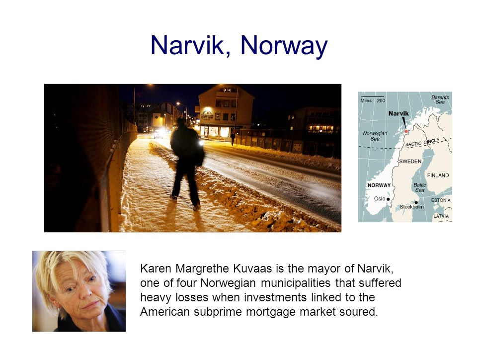 Narvik, Norway Karen Margrethe Kuvaas is the mayor of Narvik, one of four Norwegian municipalities that suffered heavy losses when investments linked to the American subprime mortgage market soured.
