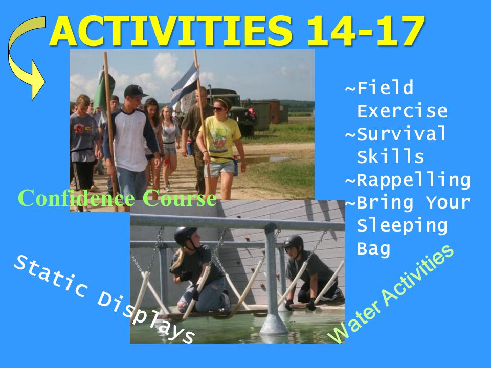 ACTIVITIES Static Displays ~Field Exercise ~Survival Skills ~Rappelling ~Bring Your Sleeping Bag Confidence Course Water Activities