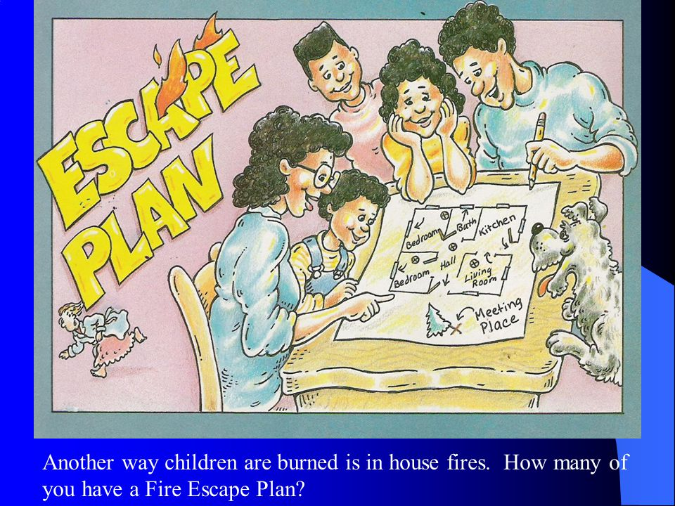 Another way children are burned is in house fires. How many of you have a Fire Escape Plan