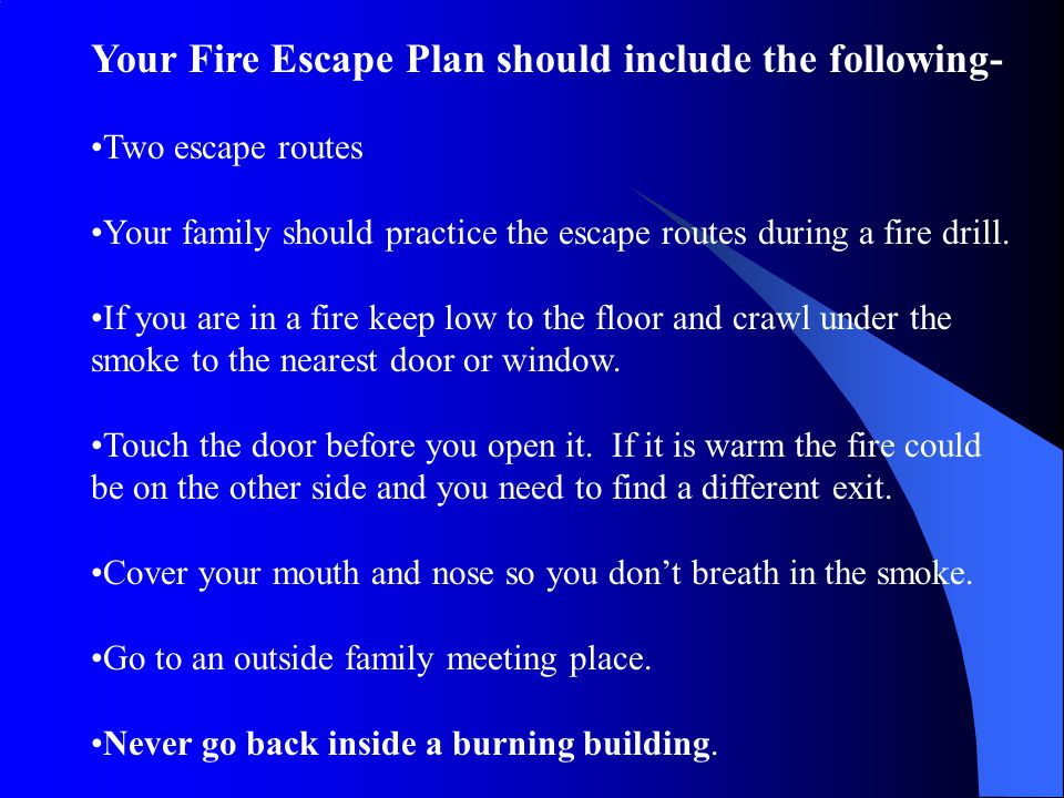 Your Fire Escape Plan should include the following- Two escape routes Your family should practice the escape routes during a fire drill.