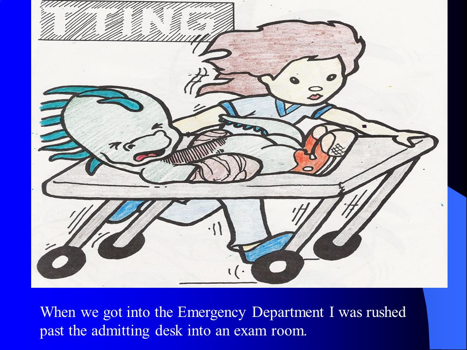 When we got into the Emergency Department I was rushed past the admitting desk into an exam room.