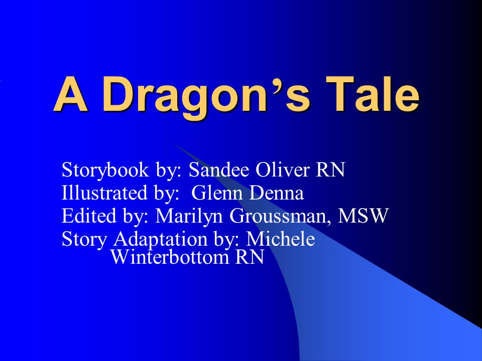 A Dragon ' s Tale Storybook by: Sandee Oliver RN Illustrated by: Glenn Denna Edited by: Marilyn Groussman, MSW Story Adaptation by: Michele Winterbottom RN