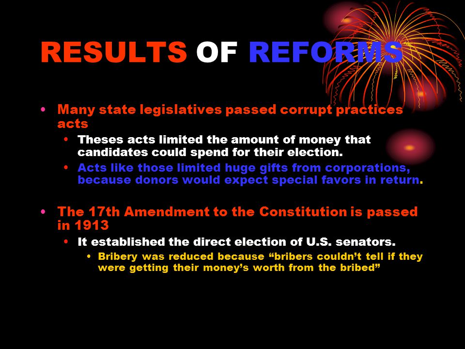 RESULTS OF REFORMS Many state legislatives passed corrupt practices acts Theses acts limited the amount of money that candidates could spend for their