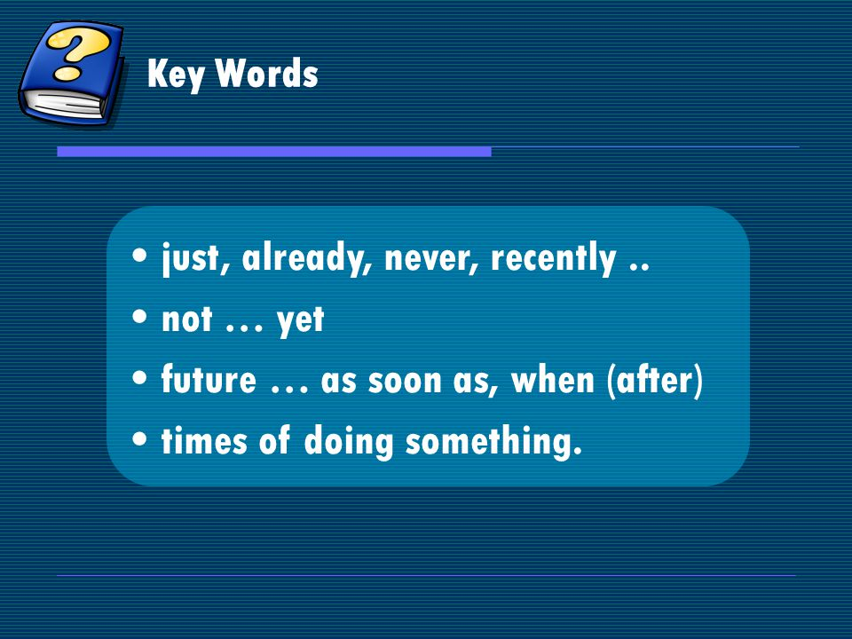Key Words just, already, never, recently..