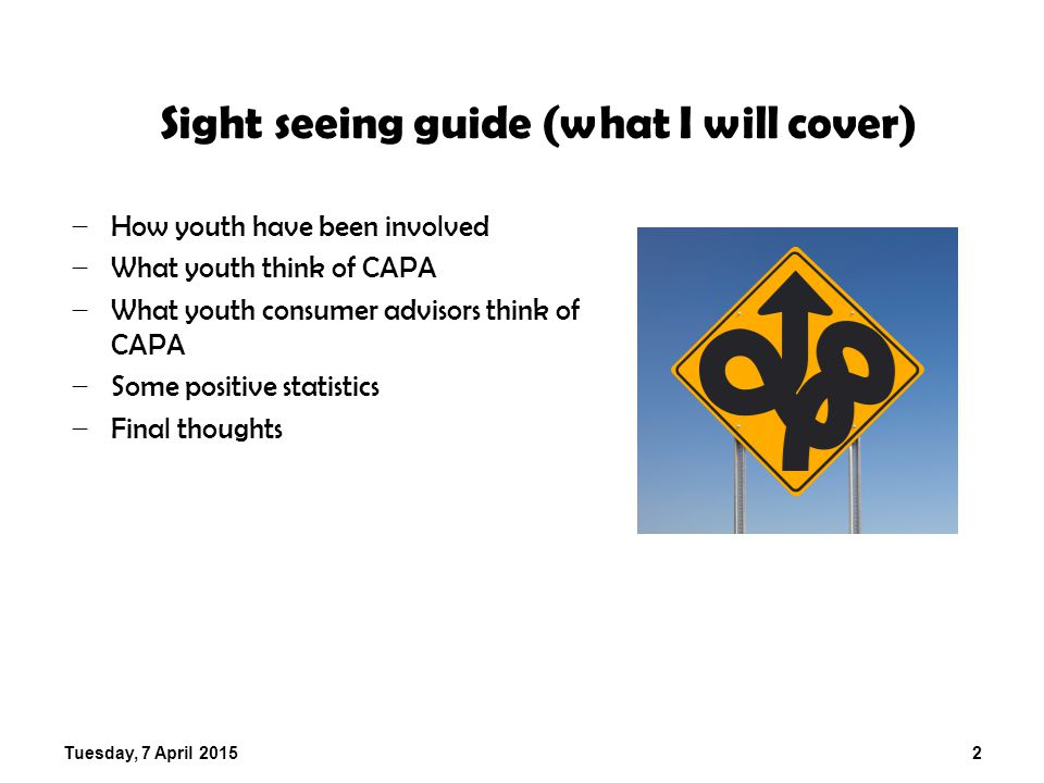 Tuesday, 7 April 20152 Sight seeing guide (what I will cover) − How youth have been involved − What youth think of CAPA − What youth consumer advisors think of CAPA − Some positive statistics − Final thoughts