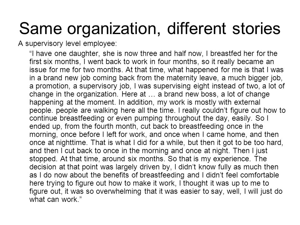 Same organization, different stories A supervisory level employee: I have one daughter, she is now three and half now, I breastfed her for the first six months, I went back to work in four months, so it really became an issue for me for two months.