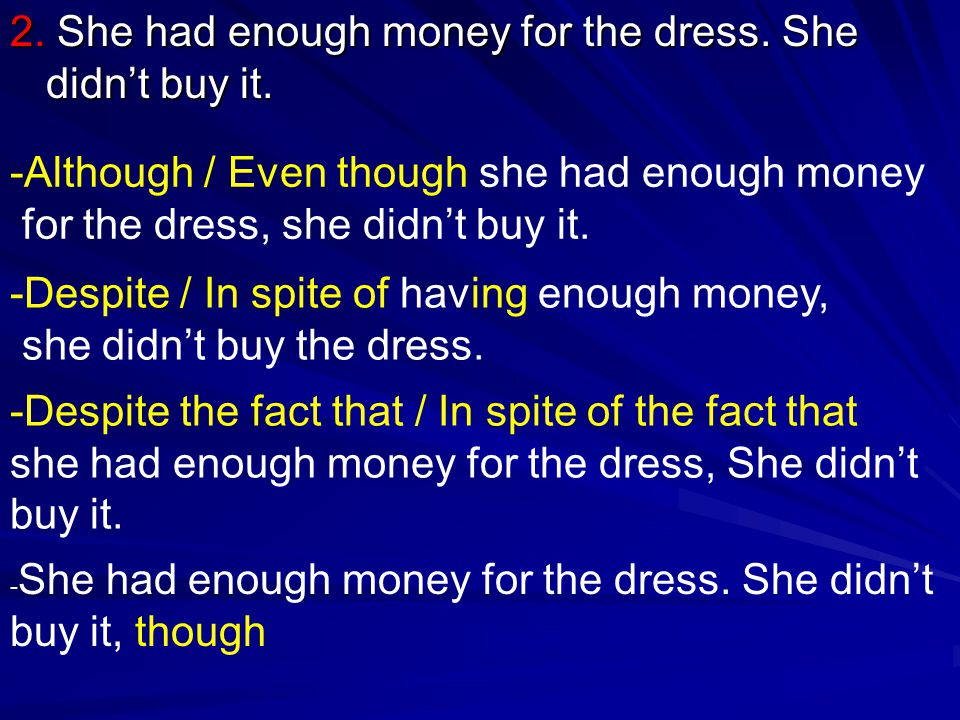 2. She had enough money for the dress. She didn't buy it. -Although / Even though she had enough money for the dress, she didn't buy it. -Despite / In