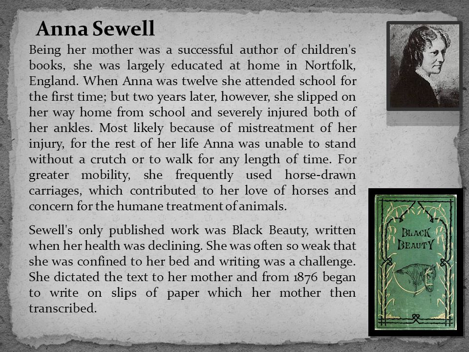 Anna Sewell Being her mother was a successful author of children s books, she was largely educated at home in Nortfolk, England.