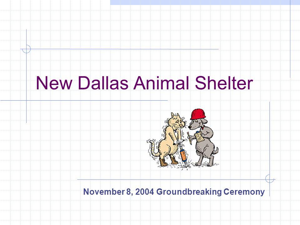 New Dallas Animal Shelter November 8, 2004 Groundbreaking Ceremony