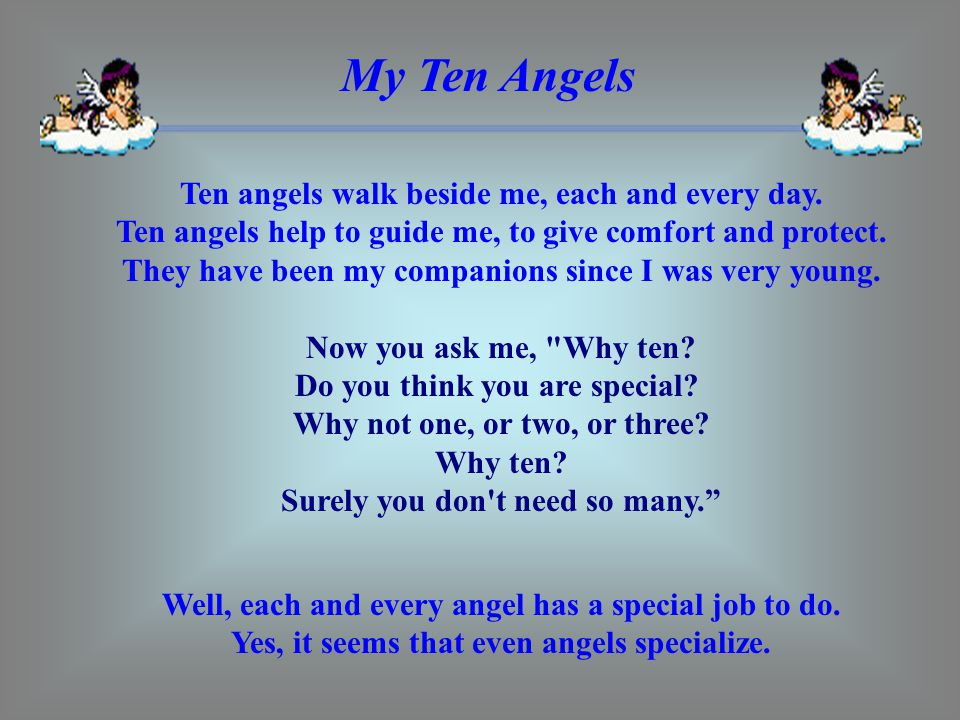 My Ten Angels Ten angels walk beside me, each and every day. Ten angels help to guide me, to give comfort and protect. They have been my companions si