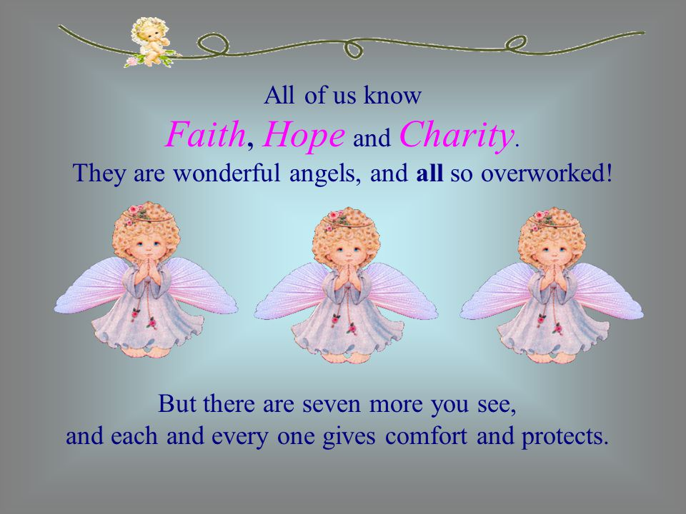 All of us know Faith, Hope and Charity. They are wonderful angels, and all so overworked! But there are seven more you see, and each and every one giv