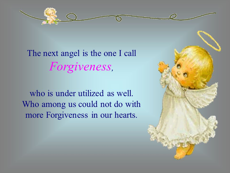 The next angel is the one I call Forgiveness, who is under utilized as well. Who among us could not do with more Forgiveness in our hearts.
