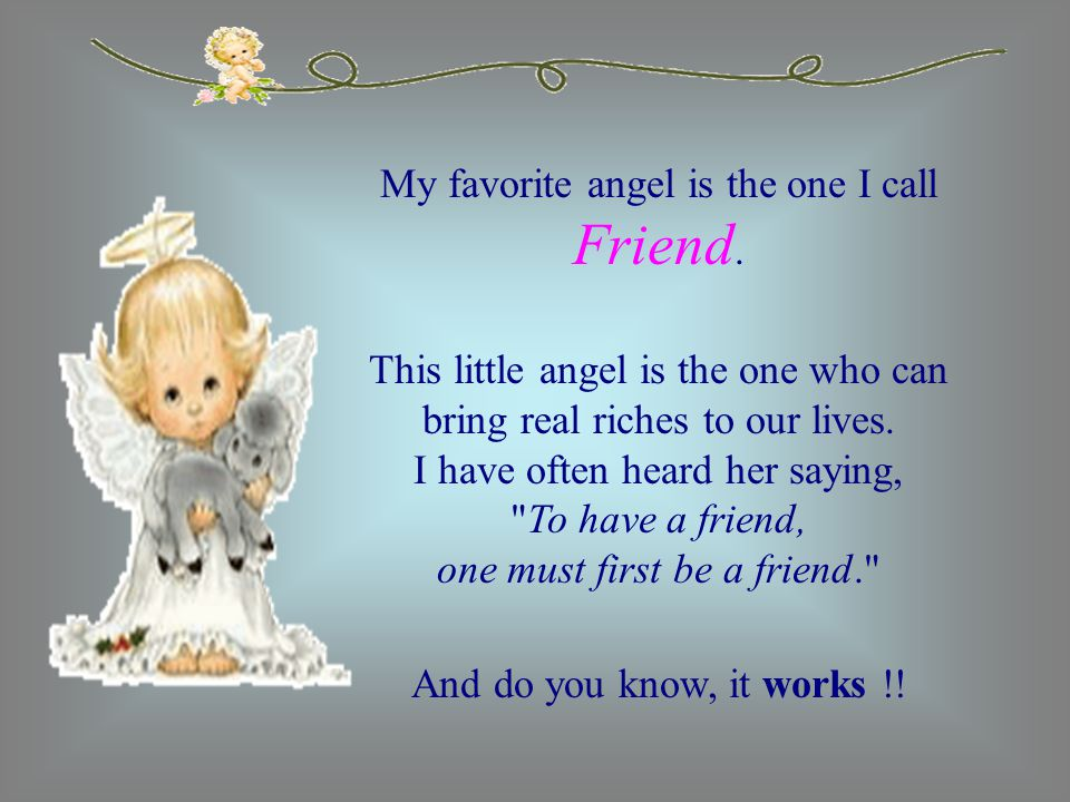 My favorite angel is the one I call Friend. This little angel is the one who can bring real riches to our lives. I have often heard her saying,