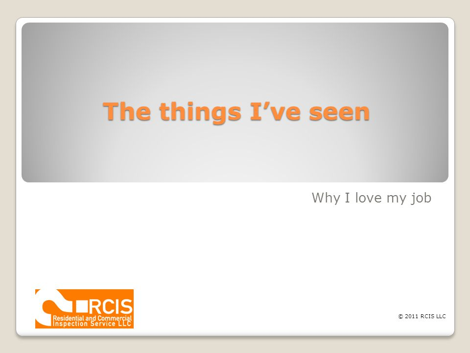 The things I've seen Why I love my job © 2011 RCIS LLC