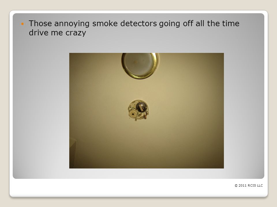 Those annoying smoke detectors going off all the time drive me crazy © 2011 RCIS LLC